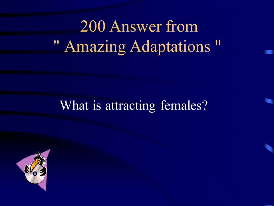 200 Question from Amazing Adaptations This is why some male birds are brightly colored.