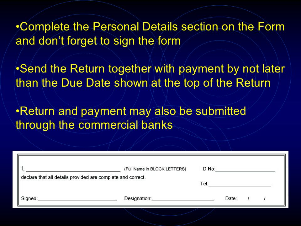 Complete the Personal Details section on the Form and don't forget to sign the form Send the Return together with payment by not later than the Due Da