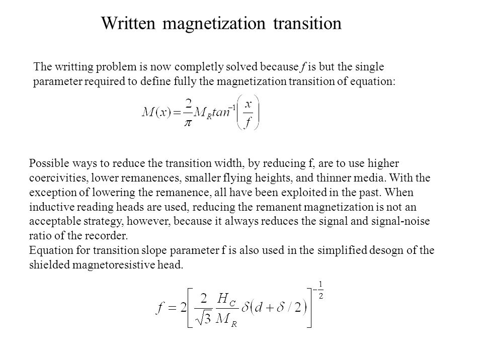 Written magnetization transition The writting problem is now completly solved because f is but the single parameter required to define fully the magnetization transition of equation: Possible ways to reduce the transition width, by reducing f, are to use higher coercivities, lower remanences, smaller flying heights, and thinner media.
