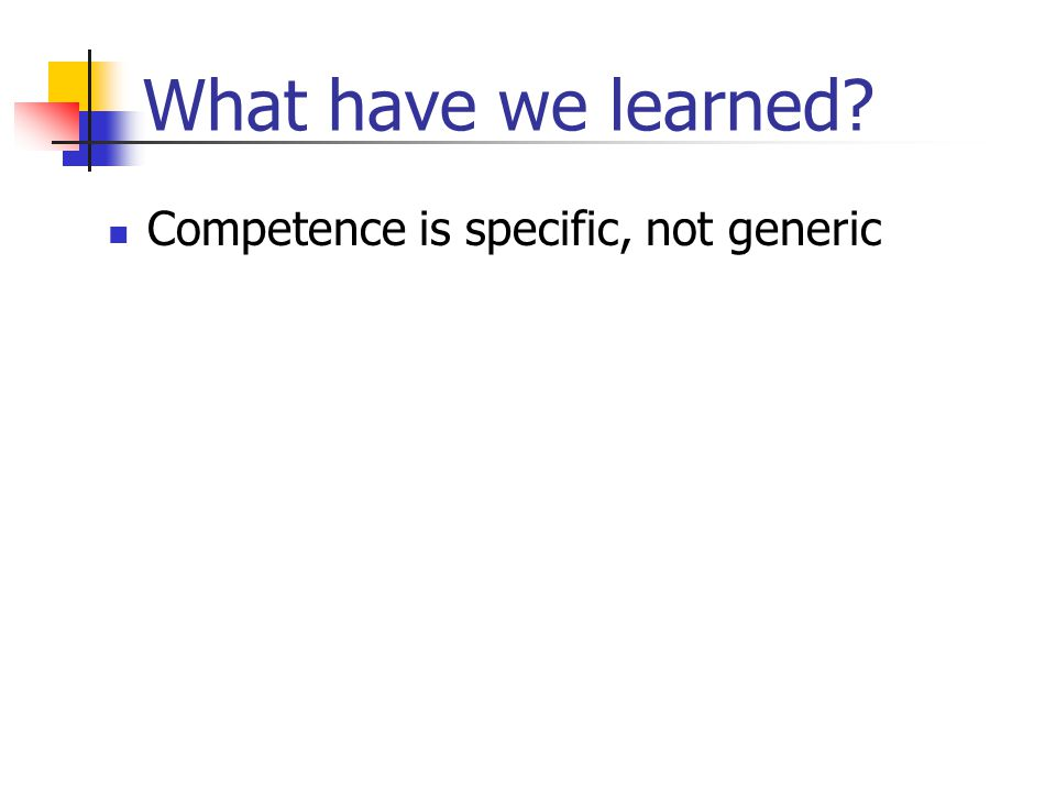 What have we learned? Competence is specific, not generic