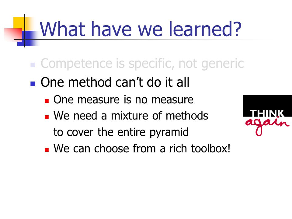 What have we learned? Competence is specific, not generic One method can't do it all One measure is no measure We need a mixture of methods to cover t