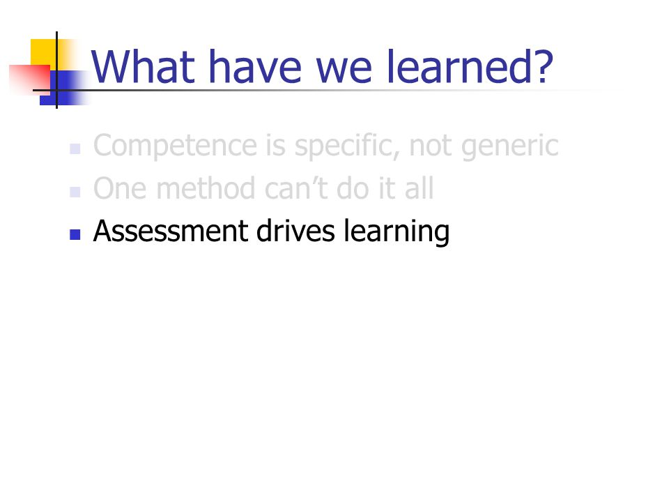 What have we learned? Competence is specific, not generic One method can't do it all Assessment drives learning