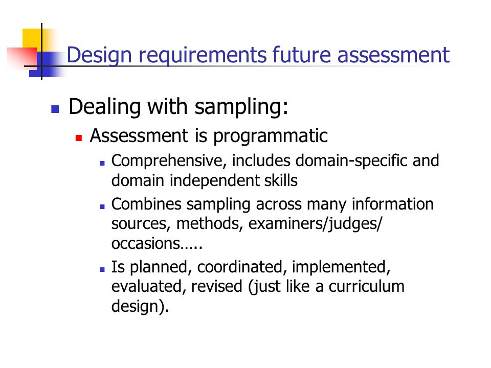 Design requirements future assessment Dealing with sampling: Assessment is programmatic Comprehensive, includes domain-specific and domain independent