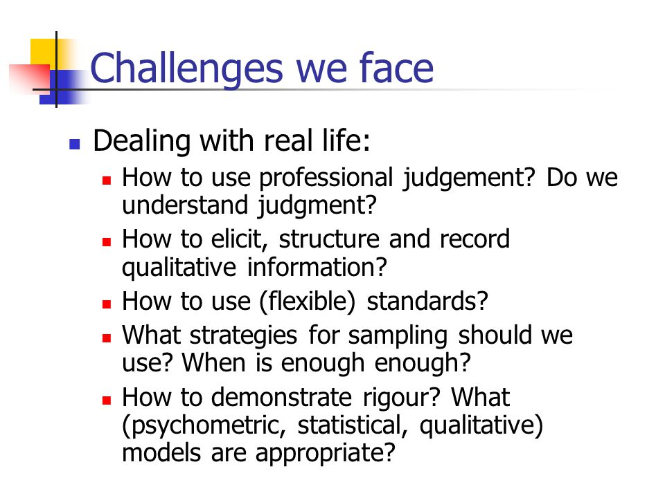 Challenges we face Dealing with real life: How to use professional judgement? Do we understand judgment? How to elicit, structure and record qualitati