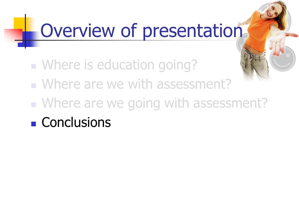 Overview of presentation Where is education going? Where are we with assessment? Where are we going with assessment? Conclusions