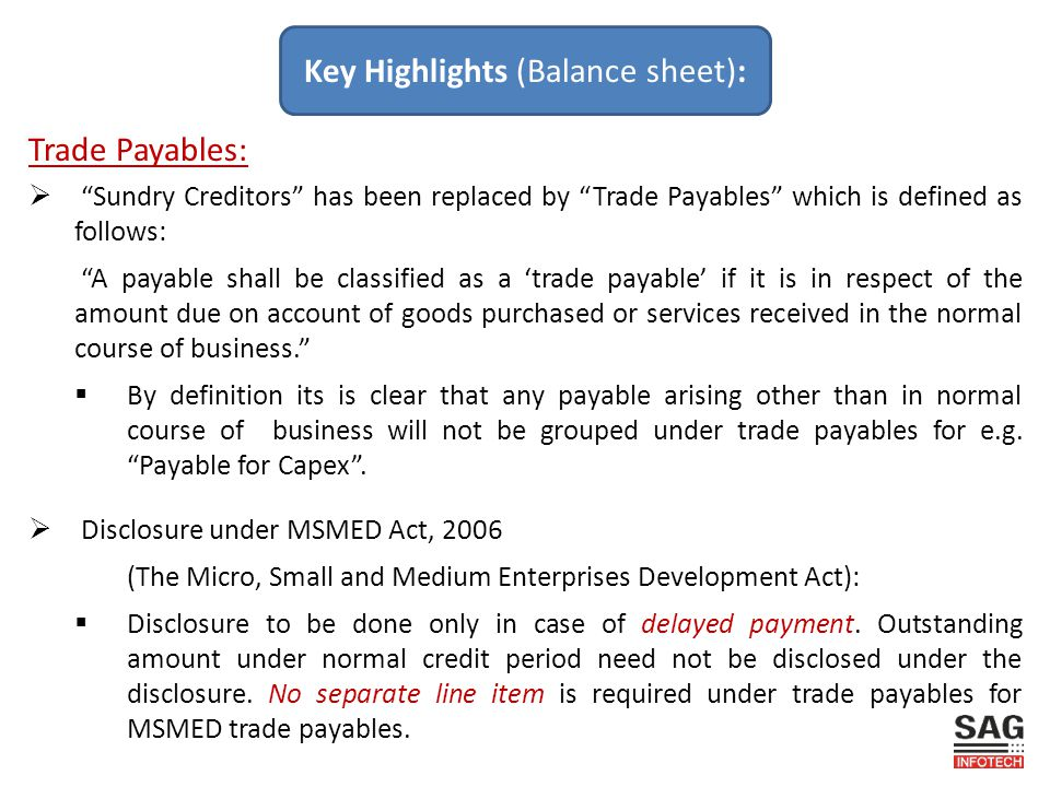 Trade Payables:  Sundry Creditors has been replaced by Trade Payables which is defined as follows: A payable shall be classified as a 'trade payable' if it is in respect of the amount due on account of goods purchased or services received in the normal course of business.  By definition its is clear that any payable arising other than in normal course of business will not be grouped under trade payables for e.g.