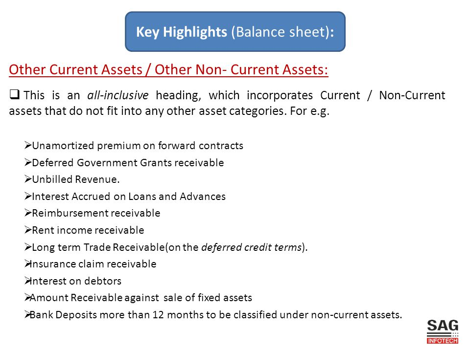 Other Current Assets / Other Non- Current Assets:  This is an all-inclusive heading, which incorporates Current / Non-Current assets that do not fit into any other asset categories.