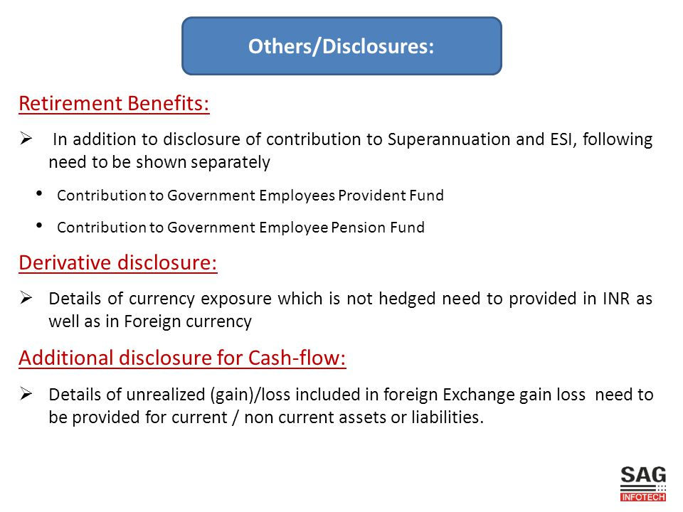 Retirement Benefits:  In addition to disclosure of contribution to Superannuation and ESI, following need to be shown separately Contribution to Government Employees Provident Fund Contribution to Government Employee Pension Fund Derivative disclosure:  Details of currency exposure which is not hedged need to provided in INR as well as in Foreign currency Additional disclosure for Cash-flow:  Details of unrealized (gain)/loss included in foreign Exchange gain loss need to be provided for current / non current assets or liabilities.