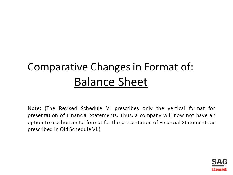 Comparative Changes in Format of: Balance Sheet Note: (The Revised Schedule VI prescribes only the vertical format for presentation of Financial Statements.