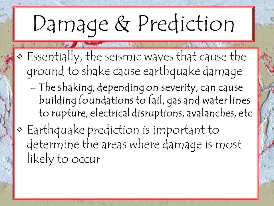Damage & Prediction Essentially, the seismic waves that cause the ground to shake cause earthquake damage –The shaking, depending on severity, can cau