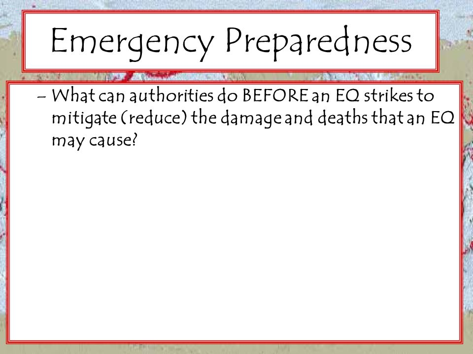 Emergency Preparedness –What can authorities do BEFORE an EQ strikes to mitigate (reduce) the damage and deaths that an EQ may cause?