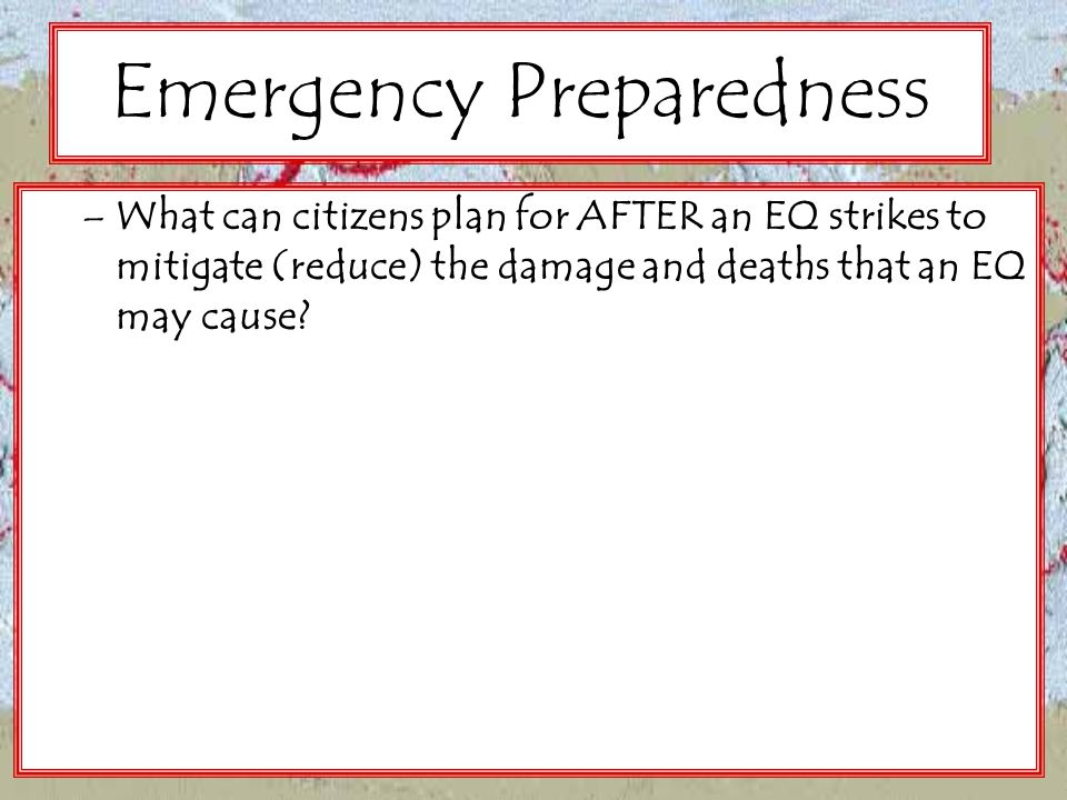 Emergency Preparedness –What can citizens plan for AFTER an EQ strikes to mitigate (reduce) the damage and deaths that an EQ may cause?