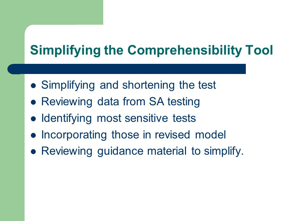 Simplifying the Comprehensibility Tool Simplifying and shortening the test Reviewing data from SA testing Identifying most sensitive tests Incorporating those in revised model Reviewing guidance material to simplify.
