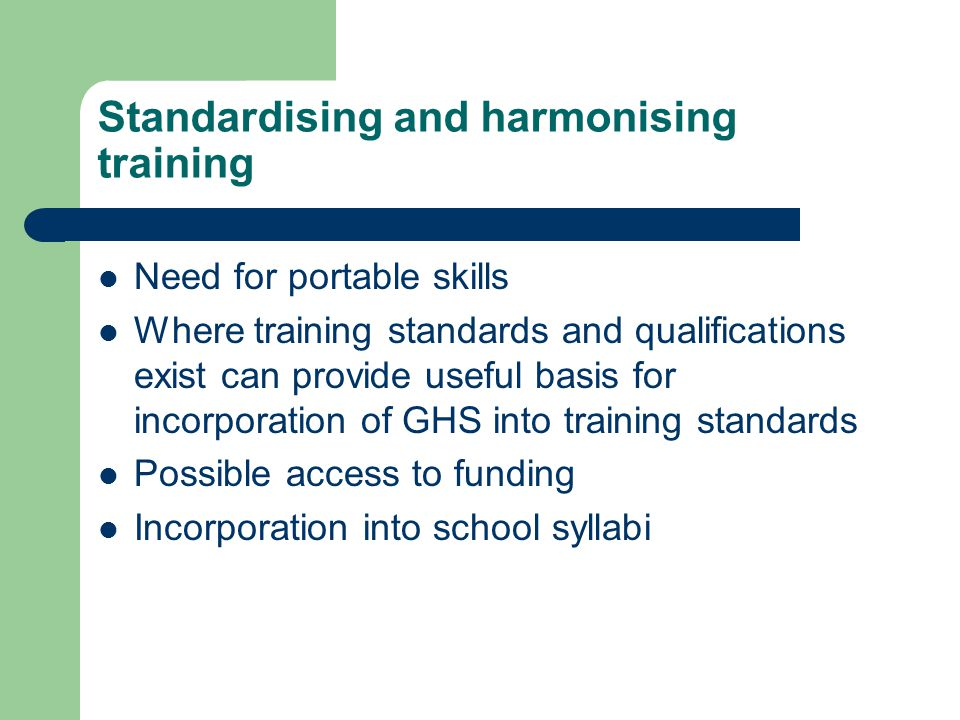 Standardising and harmonising training Need for portable skills Where training standards and qualifications exist can provide useful basis for incorporation of GHS into training standards Possible access to funding Incorporation into school syllabi