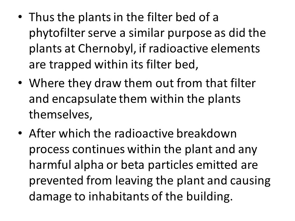 Thus the plants in the filter bed of a phytofilter serve a similar purpose as did the plants at Chernobyl, if radioactive elements are trapped within its filter bed, Where they draw them out from that filter and encapsulate them within the plants themselves, After which the radioactive breakdown process continues within the plant and any harmful alpha or beta particles emitted are prevented from leaving the plant and causing damage to inhabitants of the building.