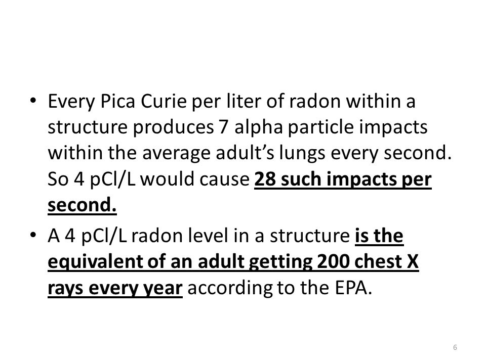 Every Pica Curie per liter of radon within a structure produces 7 alpha particle impacts within the average adult's lungs every second.