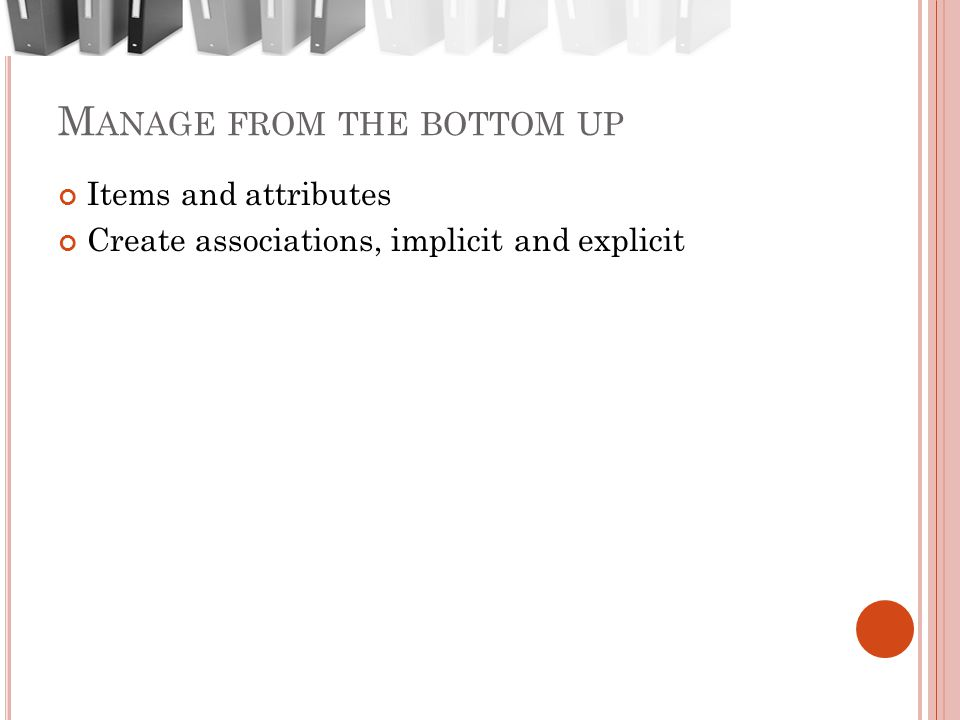 M ANAGE FROM THE BOTTOM UP Items and attributes Create associations, implicit and explicit