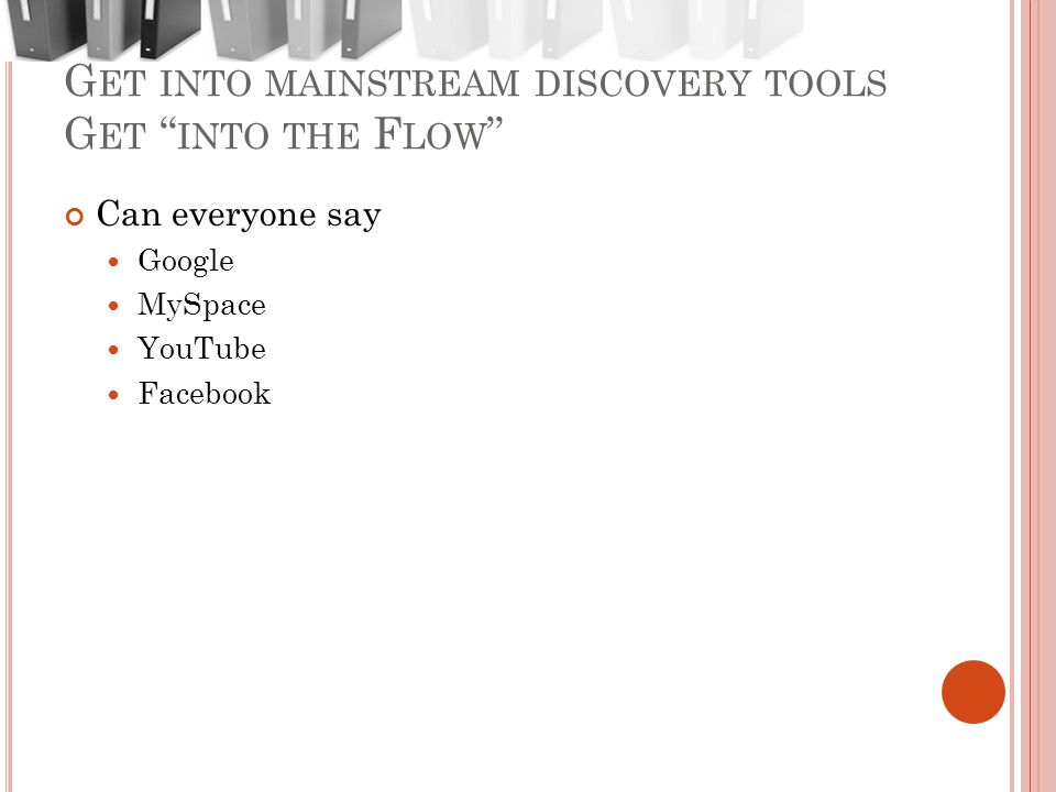G ET INTO MAINSTREAM DISCOVERY TOOLS G ET INTO THE F LOW Can everyone say Google MySpace YouTube Facebook