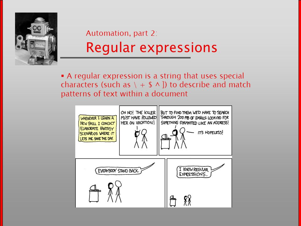 Automation, part 2: Regular expressions  A regular expression is a string that uses special characters (such as \ + $ ^ ]) to describe and match patterns of text within a document