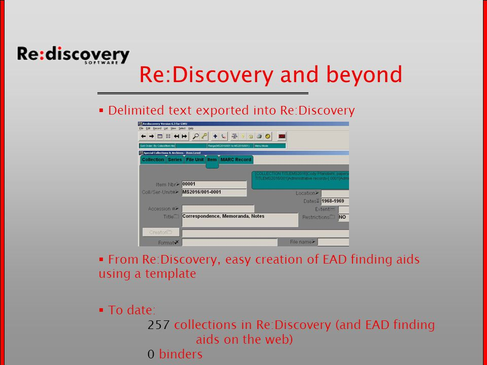 Re:Discovery and beyond  Delimited text exported into Re:Discovery  From Re:Discovery, easy creation of EAD finding aids using a template  To date: 257 collections in Re:Discovery (and EAD finding aids on the web) 0 binders