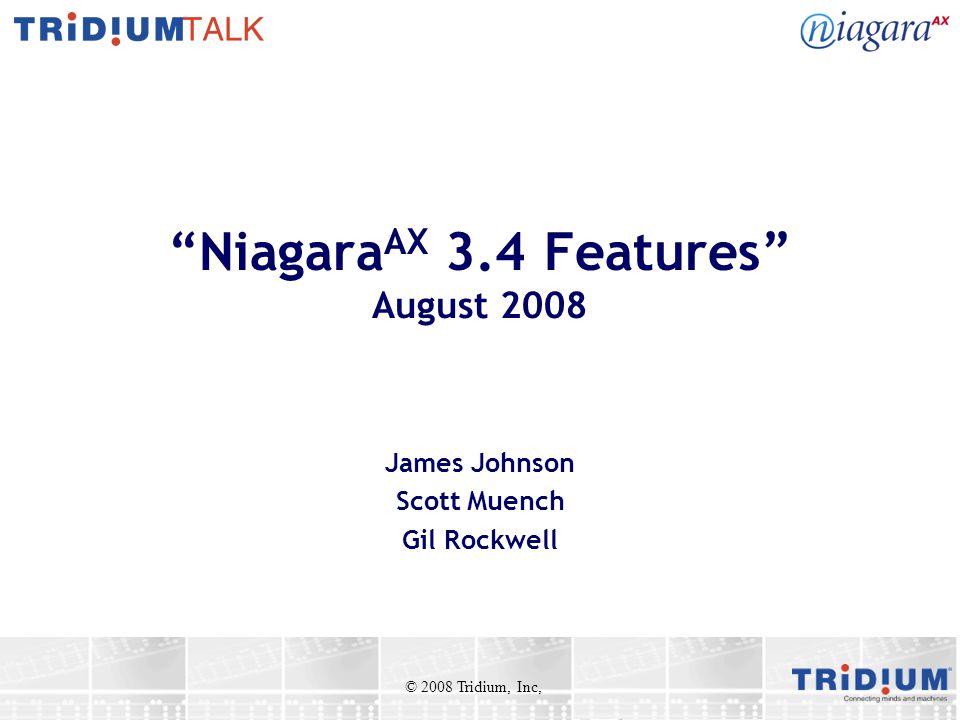 Niagara AX 3.4 Features August 2008 James Johnson Scott Muench Gil Rockwell © 2008 Tridium, Inc,