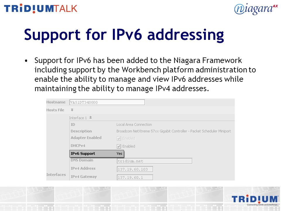 Support for IPv6 addressing Support for IPv6 has been added to the Niagara Framework including support by the Workbench platform administration to ena