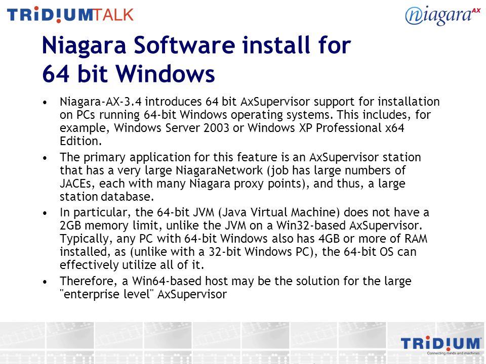 Niagara Software install for 64 bit Windows Niagara-AX-3.4 introduces 64 bit AxSupervisor support for installation on PCs running 64-bit Windows operating systems.