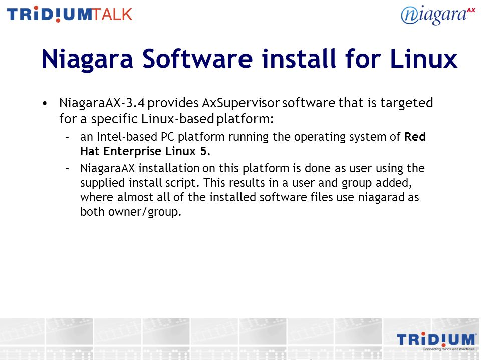 Niagara Software install for Linux NiagaraAX-3.4 provides AxSupervisor software that is targeted for a specific Linux-based platform: –an Intel-based