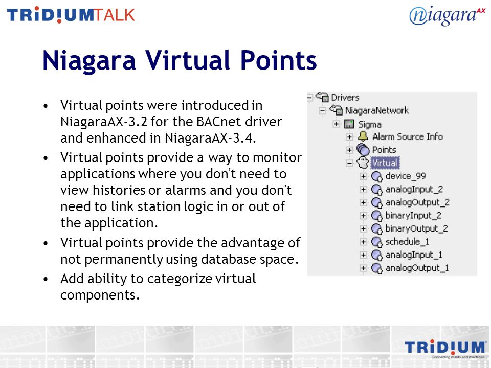 Niagara Virtual Points Virtual points were introduced in NiagaraAX-3.2 for the BACnet driver and enhanced in NiagaraAX-3.4. Virtual points provide a w