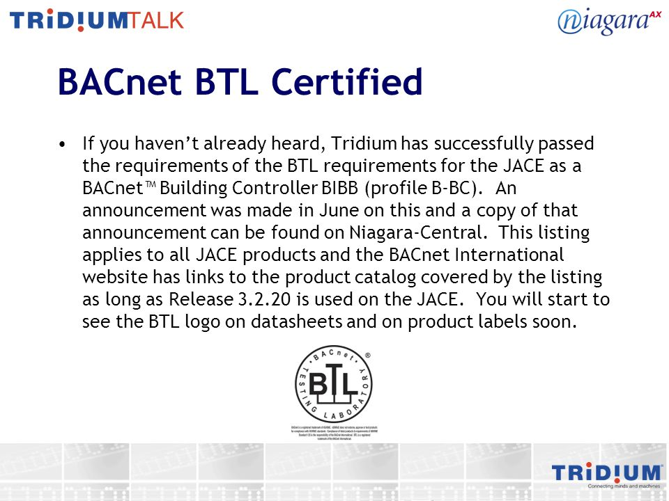 BACnet BTL Certified If you haven't already heard, Tridium has successfully passed the requirements of the BTL requirements for the JACE as a BACnet™