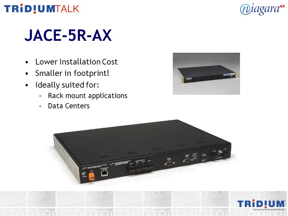 JACE-5R-AX Lower Installation Cost Smaller in footprint! Ideally suited for: –Rack mount applications –Data Centers
