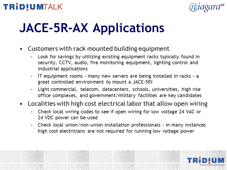 JACE-5R-AX Applications Customers with rack mounted building equipment –Look for savings by utilizing existing equipment racks typically found in secu