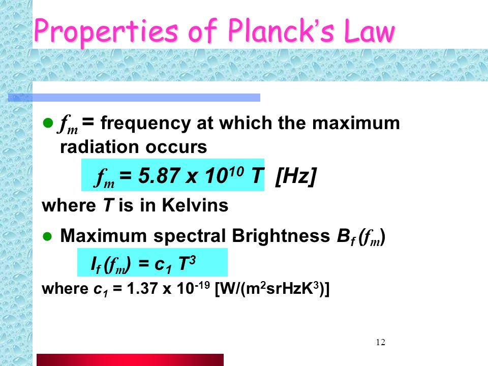 12 Properties of Planck's Law f m = frequency at which the maximum radiation occurs f m = 5.87 x 10 10 T [Hz] where T is in Kelvins Maximum spectral Brightness B f ( f m ) I f ( f m ) = c 1 T 3 where c 1 = 1.37 x 10 -19 [W/(m 2 srHzK 3 )]
