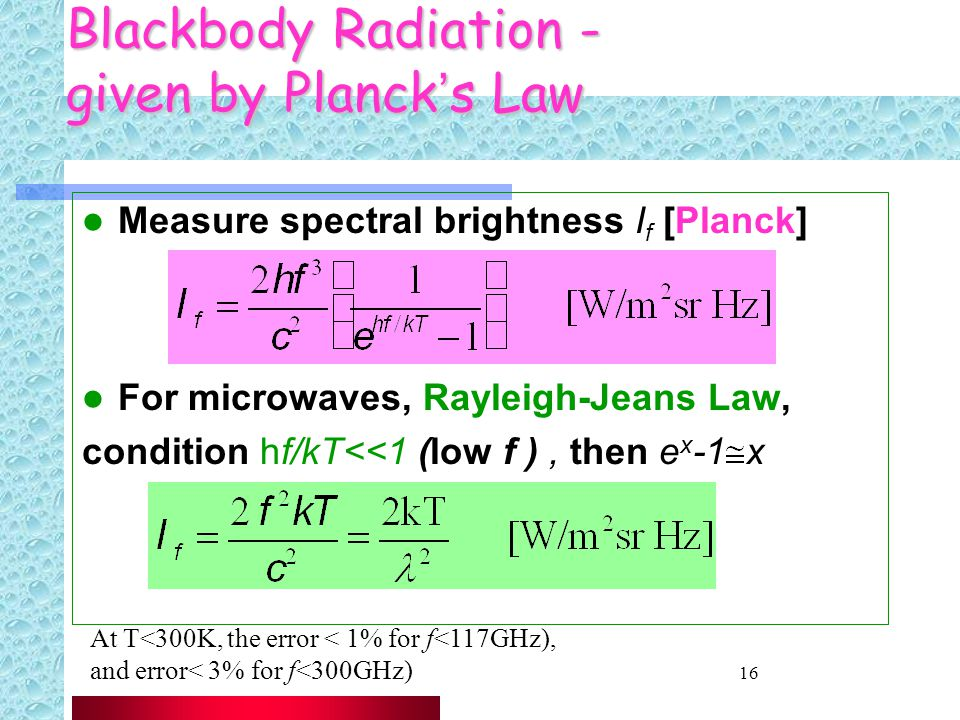 16 Blackbody Radiation - given by Planck's Law Measure spectral brightness I f [Planck] For microwaves, Rayleigh-Jeans Law, condition hf/kT<<1 (low f ), then e x -1 x At T<300K, the error < 1% for f<117GHz), and error< 3% for f<300GHz)
