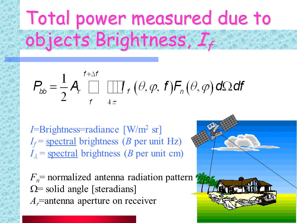 18 Total power measured due to objects Brightness, I f I=Brightness=radiance [W/m 2 sr] I f = spectral brightness (B per unit Hz) I = spectral brightness (B per unit cm) F n = normalized antenna radiation pattern  = solid angle [steradians] A r =antenna aperture on receiver