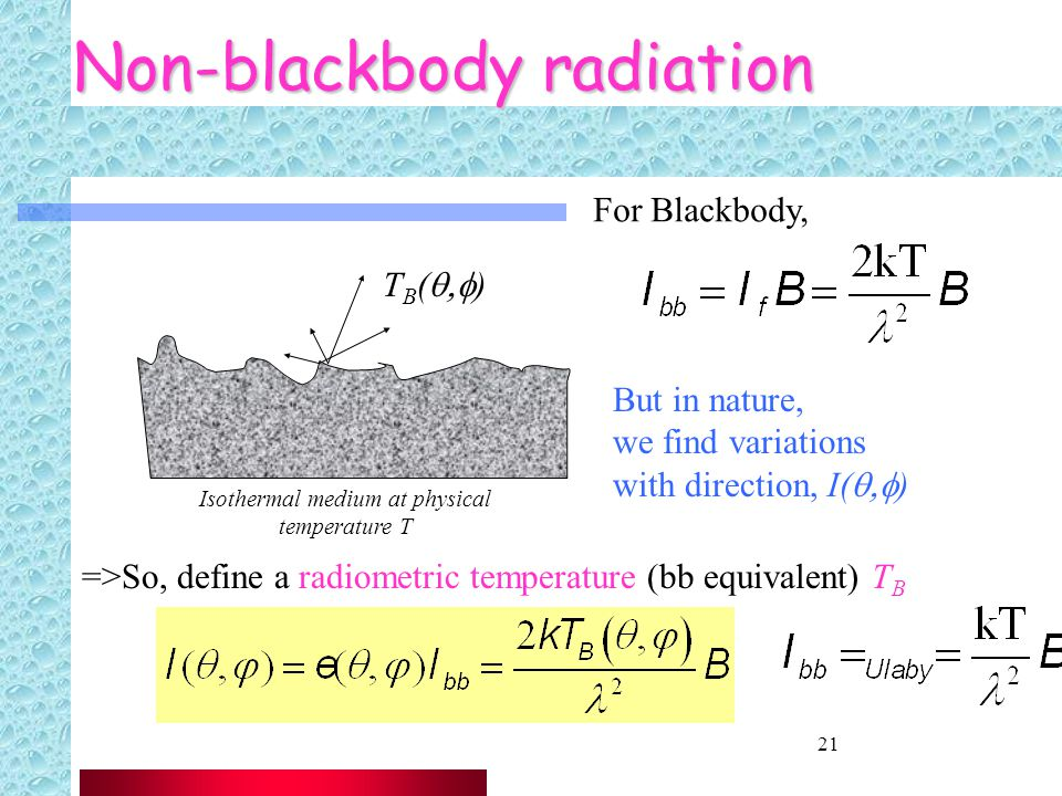 21 Non-blackbody radiation But in nature, we find variations with direction, I(  ) Isothermal medium at physical temperature T T B (  ) =>So, define a radiometric temperature (bb equivalent) T B For Blackbody,