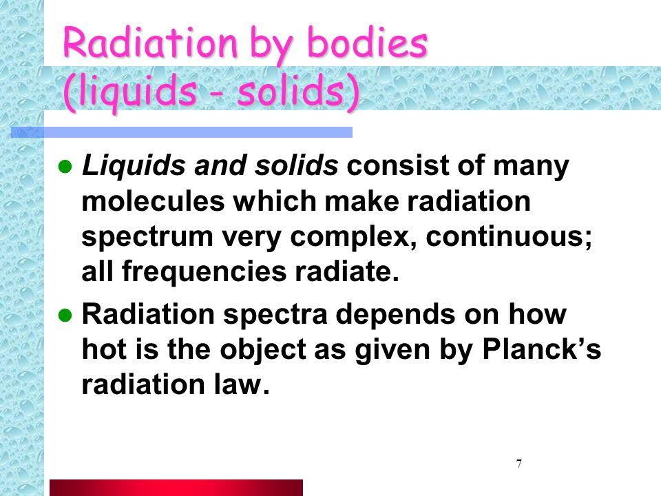 7 Radiation by bodies (liquids - solids) Liquids and solids consist of many molecules which make radiation spectrum very complex, continuous; all frequencies radiate.