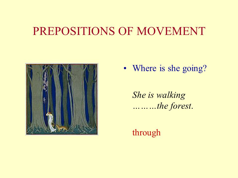 PREPOSITIONS OF MOVEMENT Where is she going? She is walking ………the forest. through