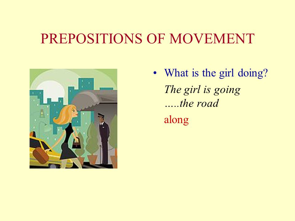 PREPOSITIONS OF MOVEMENT What is the girl doing? The girl is going …..the road along