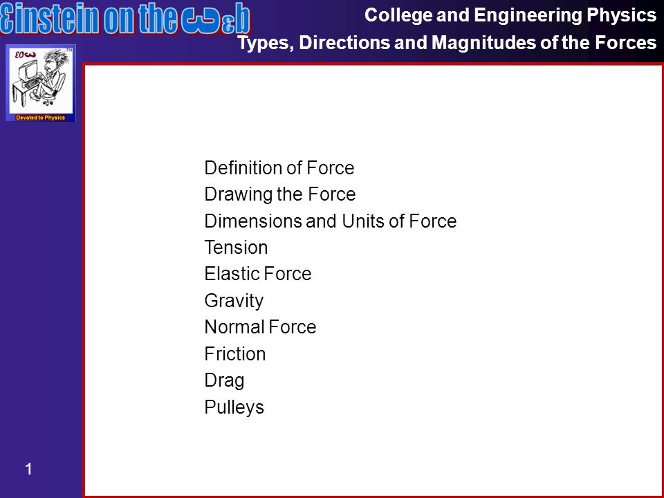 College and Engineering Physics Types, Directions and Magnitudes of the Forces 1 Definition of Force Drawing the Force Dimensions and Units of Force Tension Elastic Force Gravity Normal Force Friction Drag Pulleys
