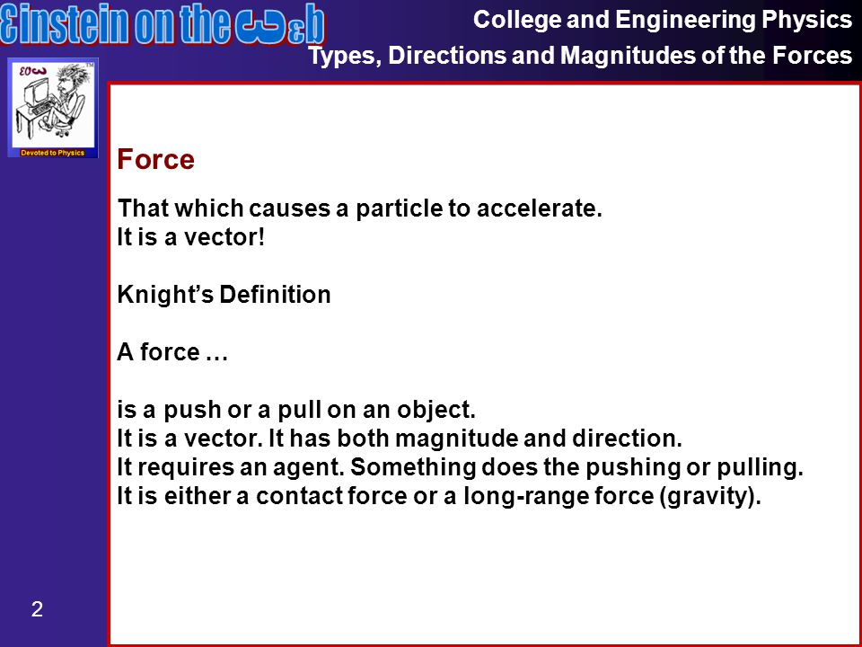 College and Engineering Physics Types, Directions and Magnitudes of the Forces 2 Force That which causes a particle to accelerate.