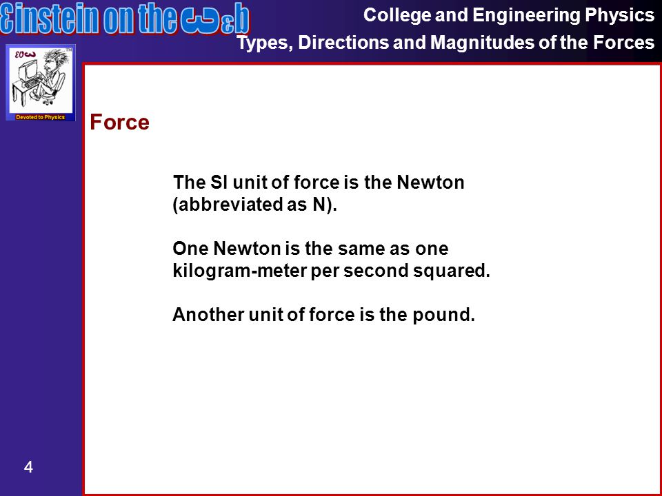 College and Engineering Physics Types, Directions and Magnitudes of the Forces 4 Force The SI unit of force is the Newton (abbreviated as N).
