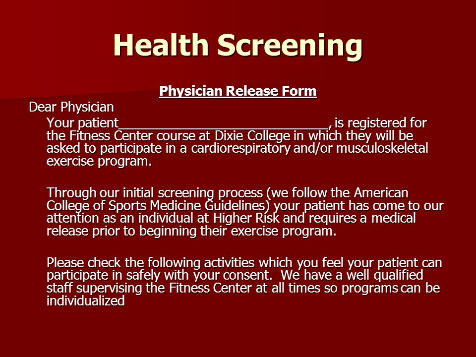 Health Screening Physician Release Form Dear Physician Your patient_____________________________, is registered for the Fitness Center course at Dixie College in which they will be asked to participate in a cardiorespiratory and/or musculoskeletal exercise program.