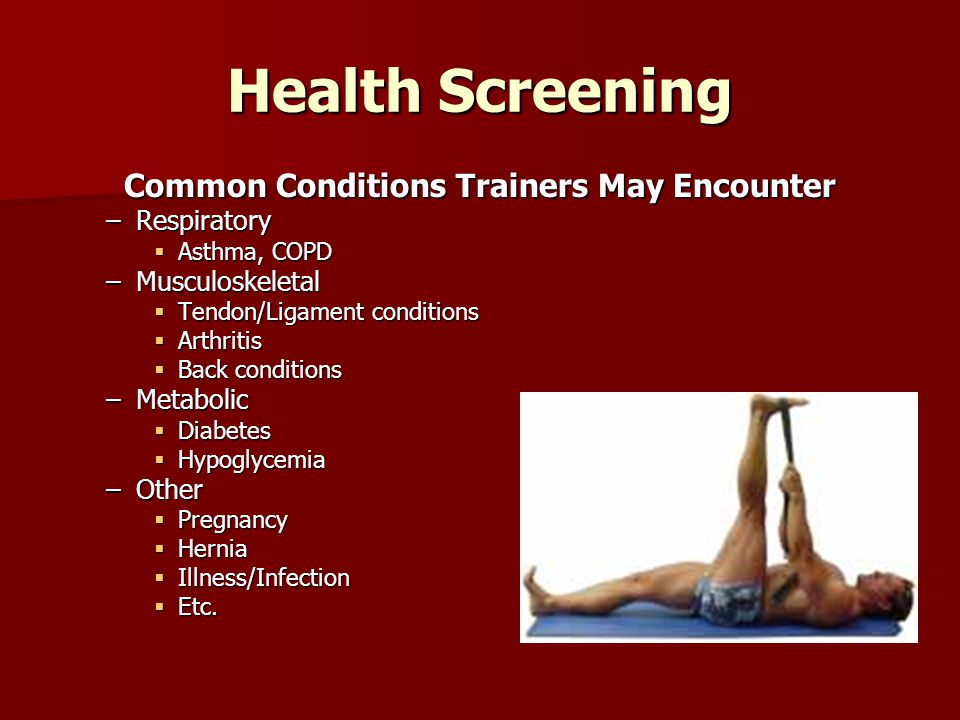 Health Screening Common Conditions Trainers May Encounter –Respiratory  Asthma, COPD –Musculoskeletal  Tendon/Ligament conditions  Arthritis  Back conditions –Metabolic  Diabetes  Hypoglycemia –Other  Pregnancy  Hernia  Illness/Infection  Etc.
