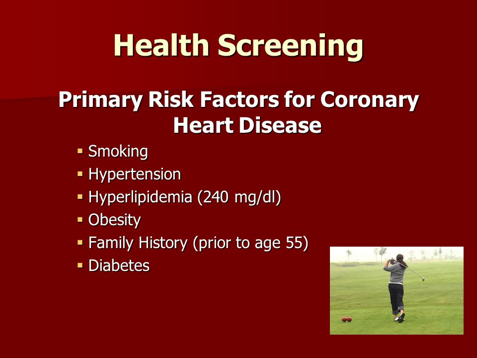 Health Screening Primary Risk Factors for Coronary Heart Disease  Smoking  Hypertension  Hyperlipidemia (240 mg/dl)  Obesity  Family History (prior to age 55)  Diabetes