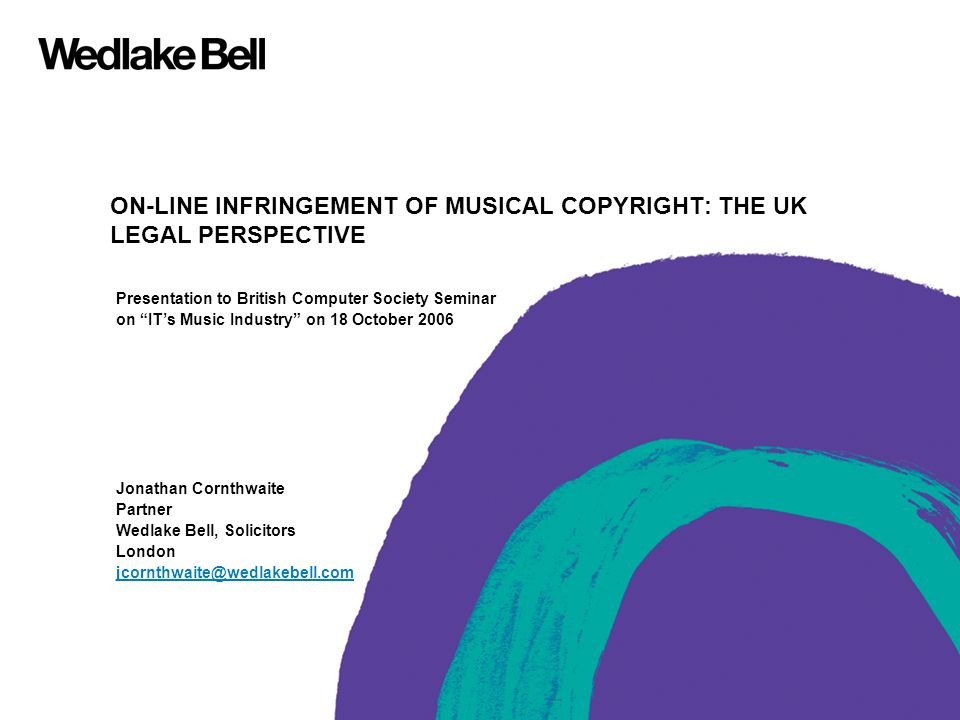 ON-LINE INFRINGEMENT OF MUSICAL COPYRIGHT: THE UK LEGAL PERSPECTIVE Presentation to British Computer Society Seminar on IT's Music Industry on 18 October 2006 Jonathan Cornthwaite Partner Wedlake Bell, Solicitors London jcornthwaite@wedlakebell.com
