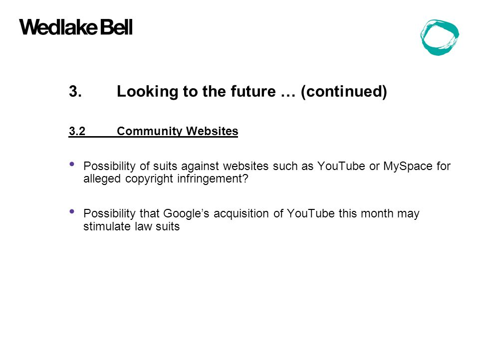 3.Looking to the future … (continued) 3.2Community Websites Possibility of suits against websites such as YouTube or MySpace for alleged copyright infringement.