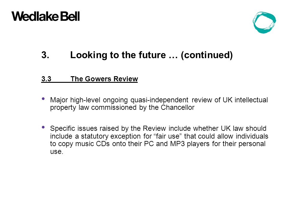 3.Looking to the future … (continued) 3.3The Gowers Review Major high-level ongoing quasi-independent review of UK intellectual property law commissioned by the Chancellor Specific issues raised by the Review include whether UK law should include a statutory exception for fair use that could allow individuals to copy music CDs onto their PC and MP3 players for their personal use.