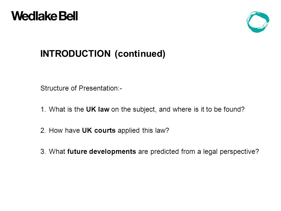 INTRODUCTION (continued) Structure of Presentation:- 1.What is the UK law on the subject, and where is it to be found.