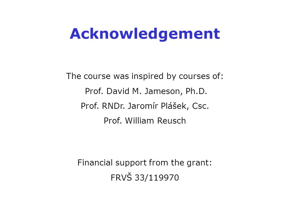 Acknowledgement The course was inspired by courses of: Prof. David M. Jameson, Ph.D. Prof. RNDr. Jaromír Plášek, Csc. Prof. William Reusch Financial s